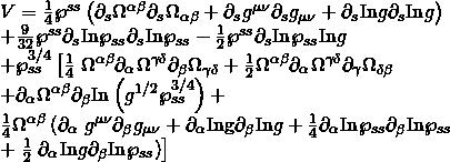 \displaystyle \begin{array}{l}V=\frac{1}{4}{{\wp }^{{ss}}}\left( {{{\partial }_{s}}{{\Omega }^{{\alpha \beta }}}{{\partial }_{s}}{{\Omega }_{{\alpha \beta }}}+{{\partial }_{s}}{{g}^{{\mu \nu }}}{{\partial }_{s}}{{g}_{{\mu \nu }}}+{{\partial }_{s}}\text{In}g{{\partial }_{s}}\text{In}g} \right)\\+\frac{9}{{32}}{{\wp }^{{ss}}}{{\partial }_{s}}\text{In}{{\wp }_{{ss}}}{{\partial }_{s}}\text{In}{{\wp }_{{ss}}}-\frac{1}{2}{{\wp }^{{ss}}}{{\partial }_{s}}\text{In}{{\wp }_{{ss}}}\text{In}g\\+\wp _{{ss}}^{{3/4}}\left[ {\frac{1}{4}} \right.{{\Omega }^{{\alpha \beta }}}{{\partial }_{\alpha }}{{\Omega }^{{\gamma \delta }}}{{\partial }_{\beta }}{{\Omega }_{{\gamma \delta }}}+\frac{1}{2}{{\Omega }^{{\alpha \beta }}}{{\partial }_{\alpha }}{{\Omega }^{{\gamma \delta }}}{{\partial }_{\gamma }}{{\Omega }_{{\delta \beta }}}\\+{{\partial }_{\alpha }}{{\Omega }^{{\alpha \beta }}}{{\partial }_{\beta }}\text{In}\left( {{{g}^{{1/2}}}\wp _{{ss}}^{{3/4}}} \right)+\\\frac{1}{4}{{\Omega }^{{\alpha \beta }}}\left( {{{\partial }_{\alpha }}} \right.{{g}^{{\mu \nu }}}{{\partial }_{\beta }}{{g}_{{\mu \nu }}}+{{\partial }_{\alpha }}\text{Ing}{{\partial }_{\beta }}\text{In}g+\frac{1}{4}{{\partial }_{\alpha }}\text{In}{{\wp }_{{ss}}}{{\partial }_{\beta }}\text{In}{{\wp }_{{ss}}}\\+\left. {\frac{1}{2}\left. {{{\partial }_{\alpha }}\text{In}g{{\partial }_{\beta }}\text{In}{{\wp }_{{ss}}}} \right)} \right]\end{array}